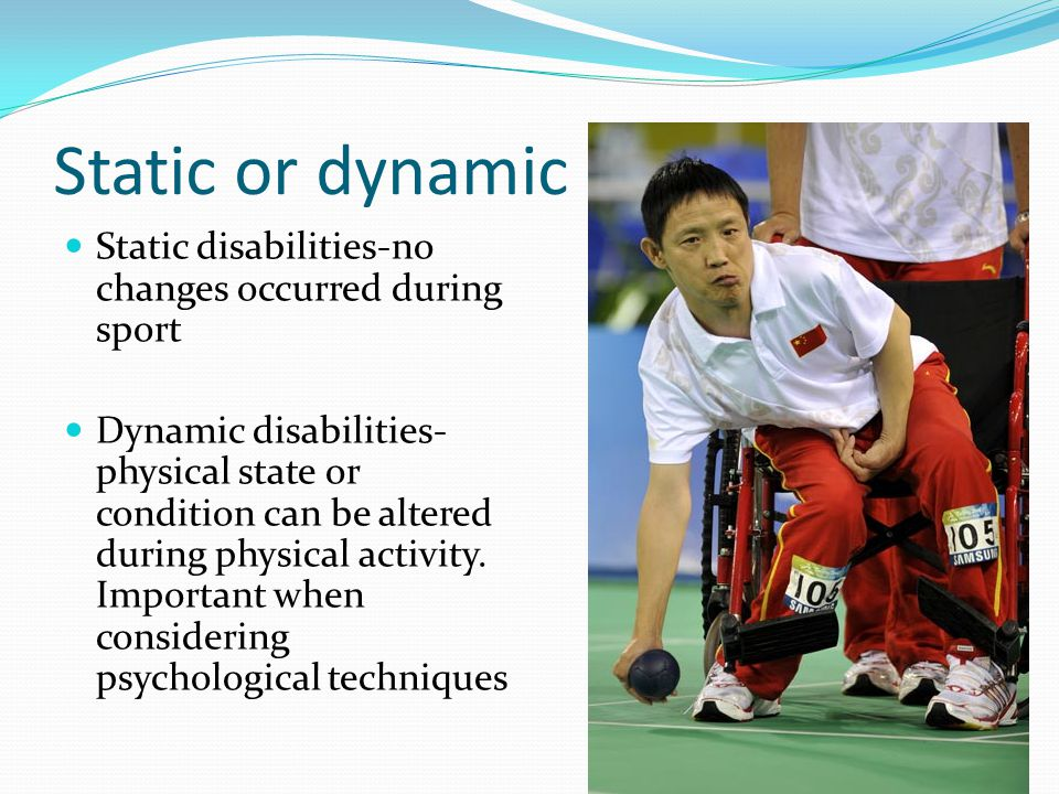 Static or dynamic disability Static disabilities-no changes occurred during sport Dynamic disabilities- physical state or condition can be altered dur