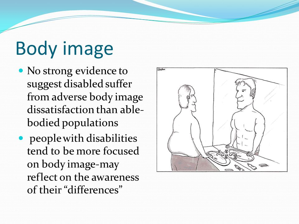Body image No strong evidence to suggest disabled suffer from adverse body image dissatisfaction than able- bodied populations people with disabilitie