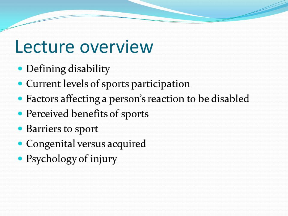 Lecture overview Defining disability Current levels of sports participation Factors affecting a person's reaction to be disabled Perceived benefits of sports Barriers to sport Congenital versus acquired Psychology of injury