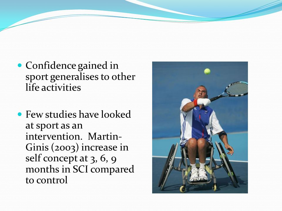 Confidence gained in sport generalises to other life activities Few studies have looked at sport as an intervention. Martin- Ginis (2003) increase in