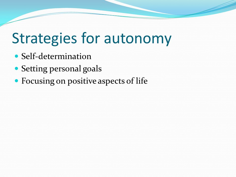Strategies for autonomy Self-determination Setting personal goals Focusing on positive aspects of life