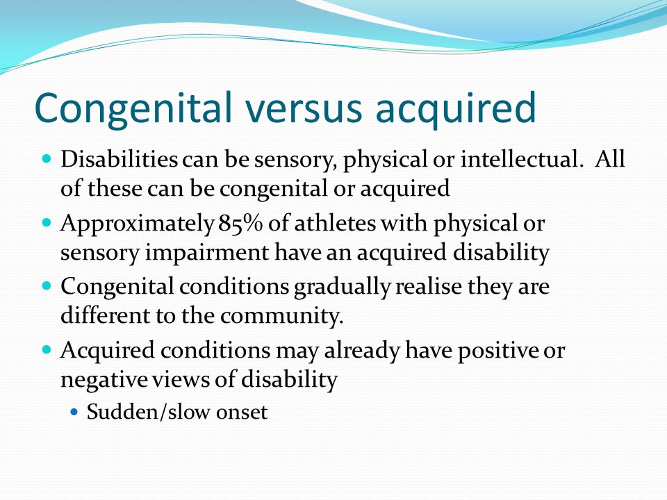 Congenital versus acquired Disabilities can be sensory, physical or intellectual. All of these can be congenital or acquired Approximately 85% of athl