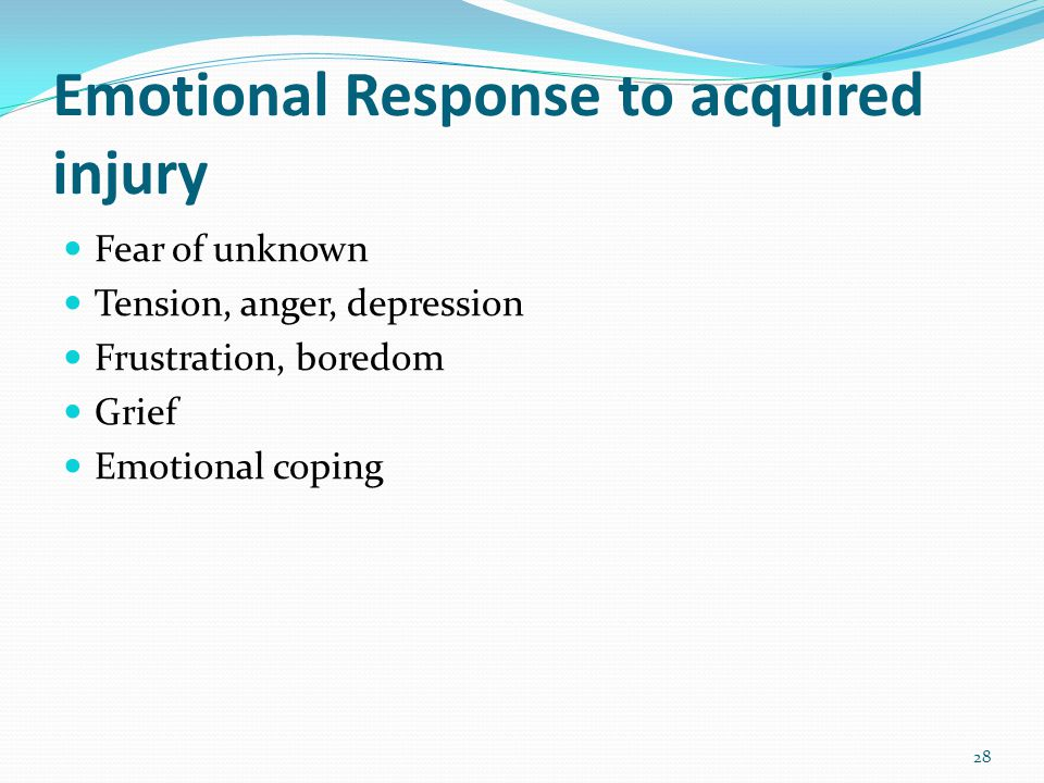 Emotional Response to acquired injury Fear of unknown Tension, anger, depression Frustration, boredom Grief Emotional coping 28