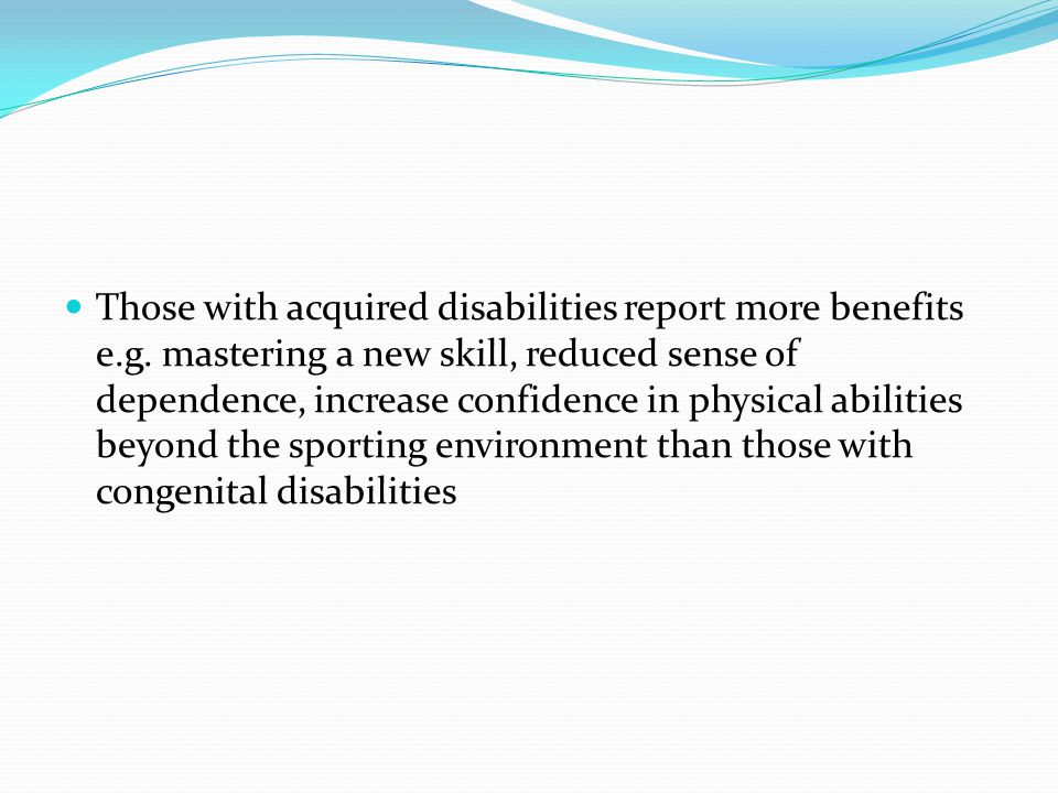 Those with acquired disabilities report more benefits e.g. mastering a new skill, reduced sense of dependence, increase confidence in physical abiliti