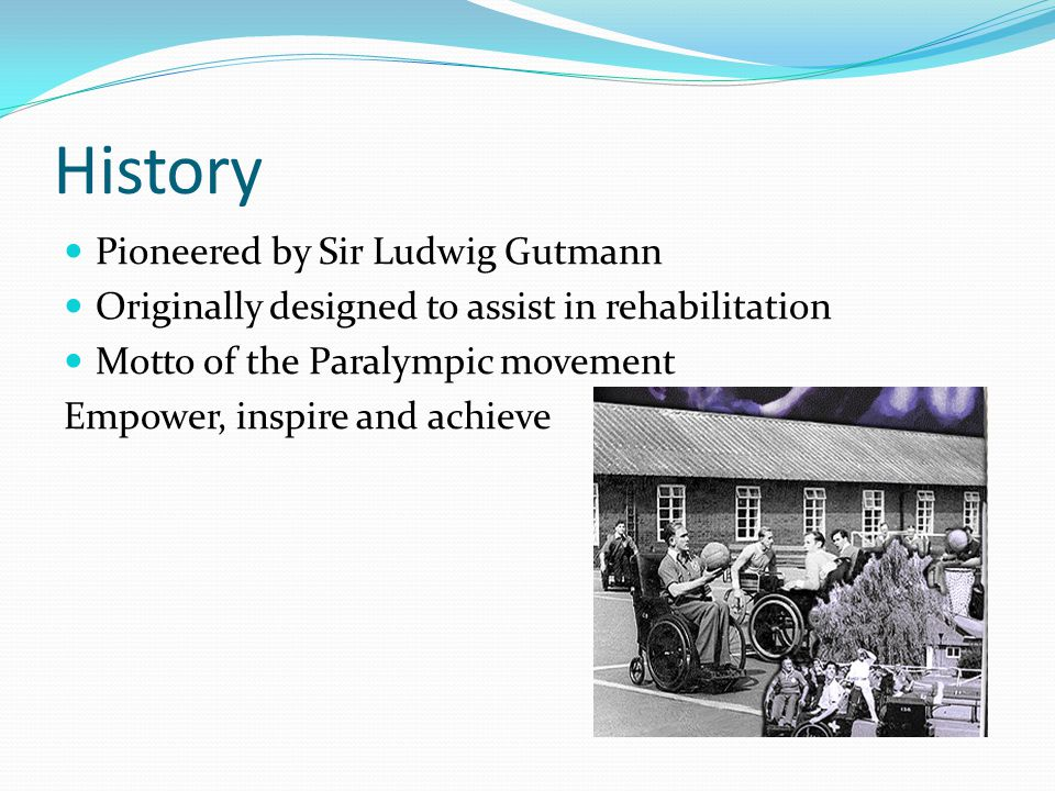 History Pioneered by Sir Ludwig Gutmann Originally designed to assist in rehabilitation Motto of the Paralympic movement Empower, inspire and achieve