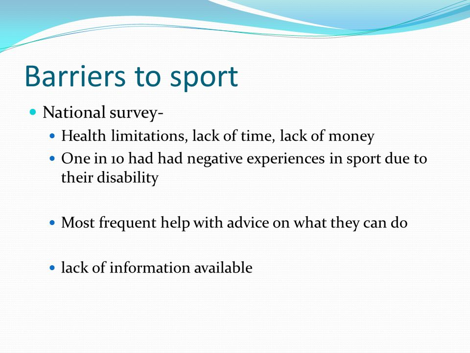 Barriers to sport National survey- Health limitations, lack of time, lack of money One in 10 had had negative experiences in sport due to their disabi