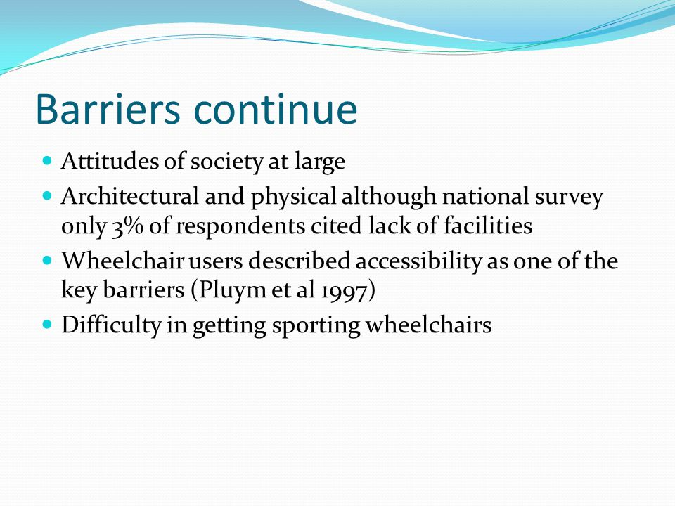 Barriers continue Attitudes of society at large Architectural and physical although national survey only 3% of respondents cited lack of facilities Wh