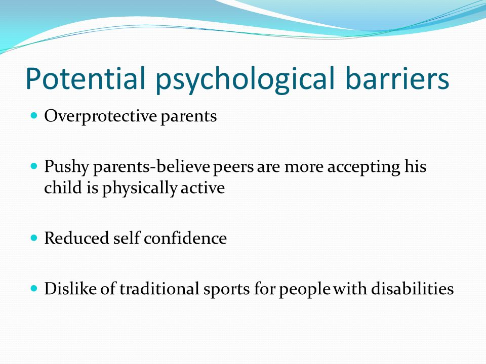 Potential psychological barriers Overprotective parents Pushy parents-believe peers are more accepting his child is physically active Reduced self con