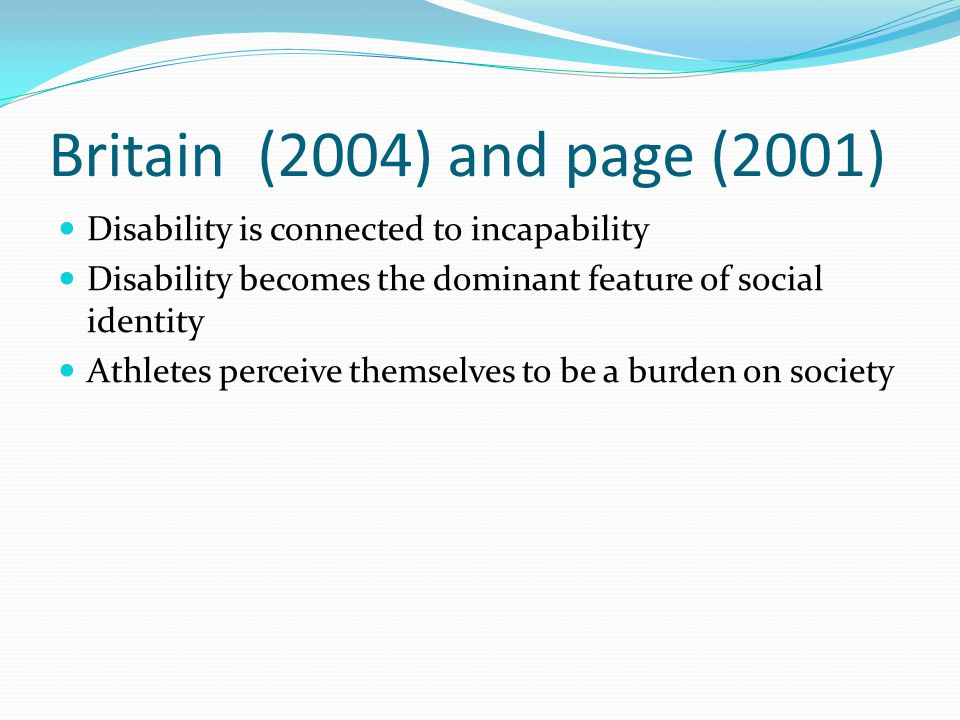 Britain (2004) and page (2001) Disability is connected to incapability Disability becomes the dominant feature of social identity Athletes perceive themselves to be a burden on society
