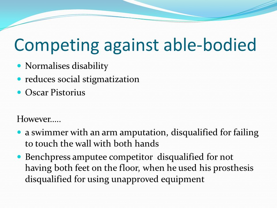 Competing against able-bodied Normalises disability reduces social stigmatization Oscar Pistorius However….. a swimmer with an arm amputation, disqual