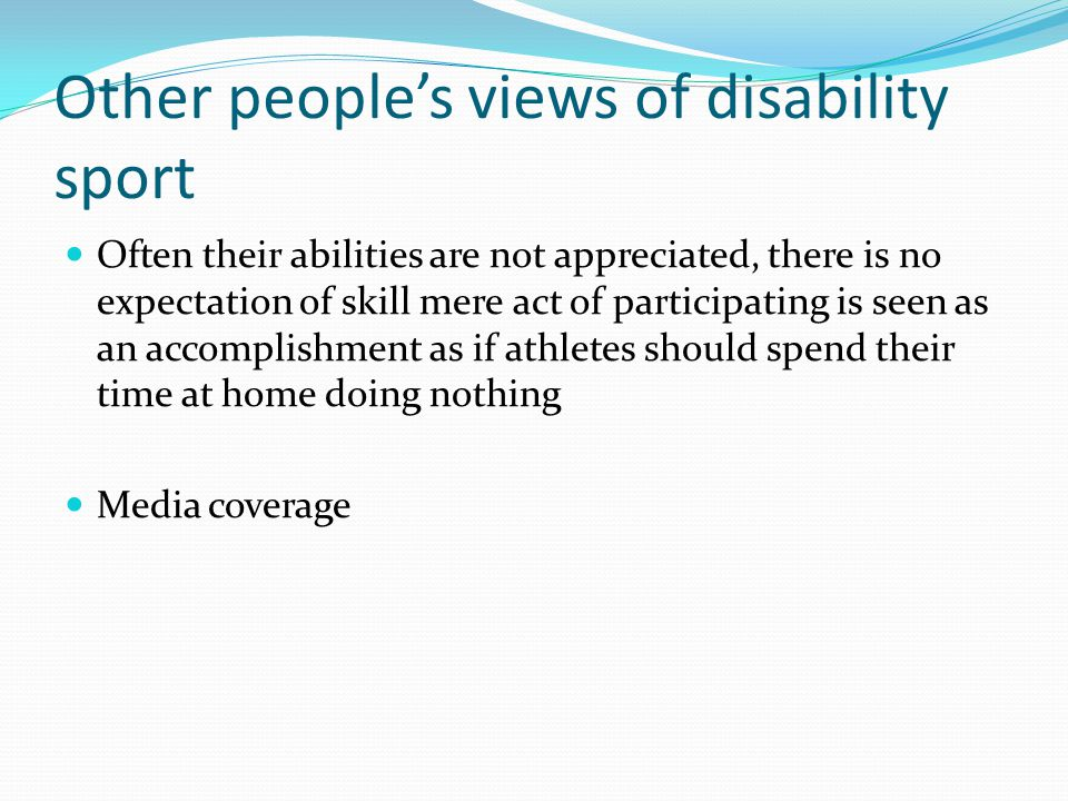 Other people's views of disability sport Often their abilities are not appreciated, there is no expectation of skill mere act of participating is seen