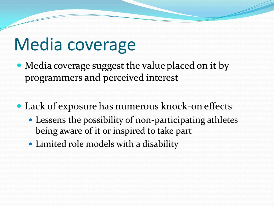 Media coverage Media coverage suggest the value placed on it by programmers and perceived interest Lack of exposure has numerous knock-on effects Less