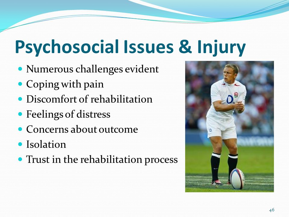 46 Psychosocial Issues & Injury Numerous challenges evident Coping with pain Discomfort of rehabilitation Feelings of distress Concerns about outcome