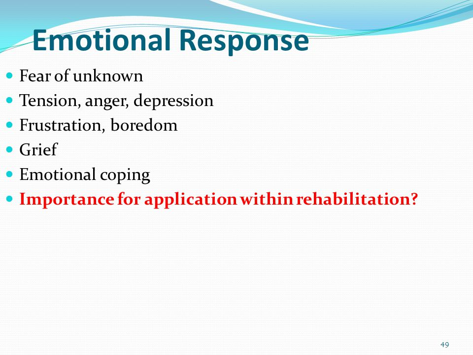 49 Emotional Response Fear of unknown Tension, anger, depression Frustration, boredom Grief Emotional coping Importance for application within rehabil