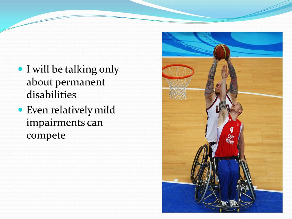 I will be talking only about permanent disabilities Even relatively mild impairments can compete
