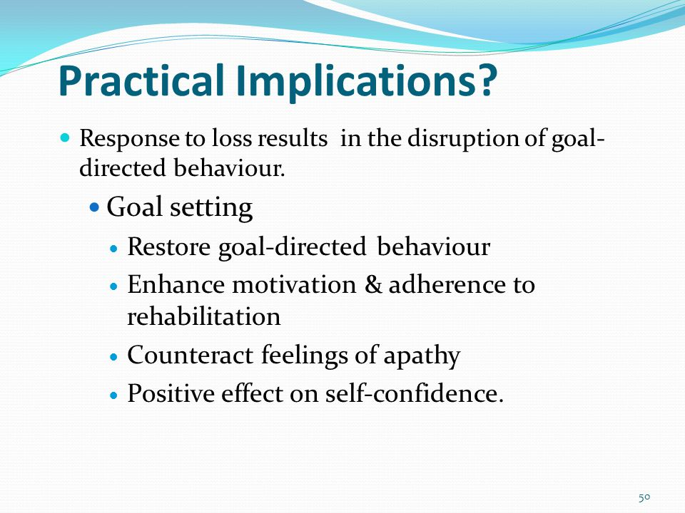 50 Practical Implications. Response to loss results in the disruption of goal- directed behaviour.