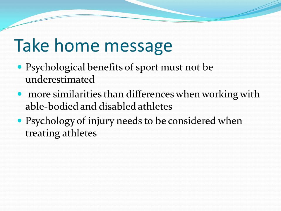 Take home message Psychological benefits of sport must not be underestimated more similarities than differences when working with able-bodied and disabled athletes Psychology of injury needs to be considered when treating athletes