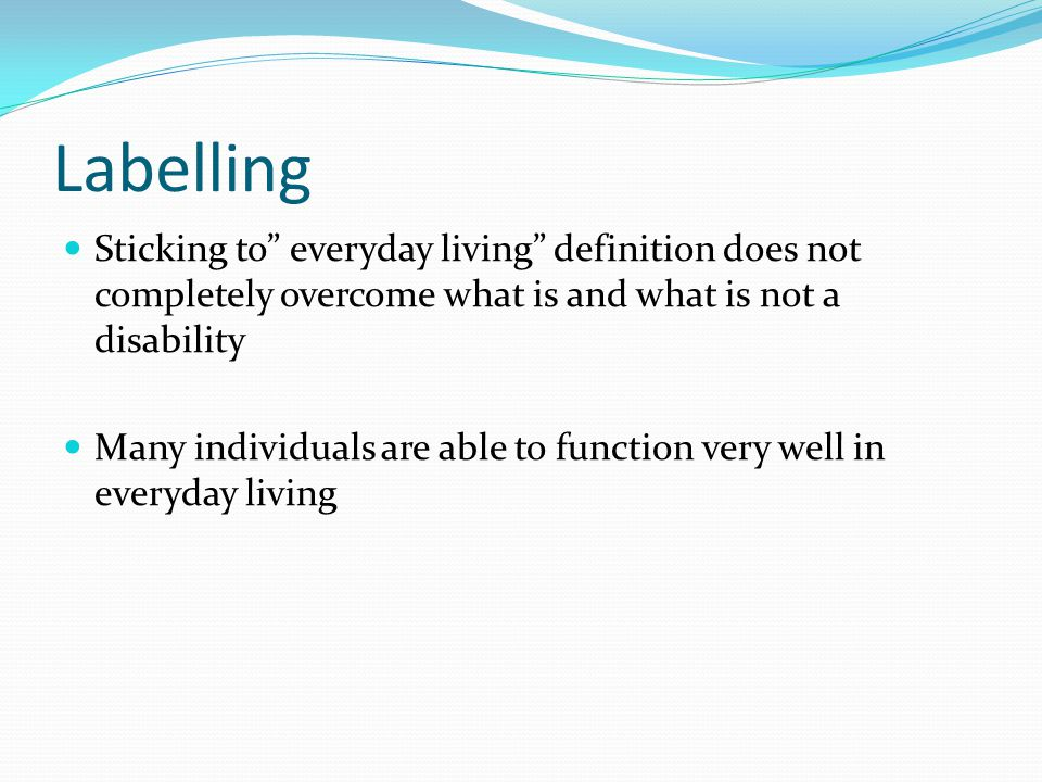 Labelling Sticking to everyday living definition does not completely overcome what is and what is not a disability Many individuals are able to function very well in everyday living