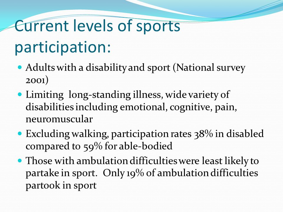 Current levels of sports participation: Adults with a disability and sport (National survey 2001) Limiting long-standing illness, wide variety of disabilities including emotional, cognitive, pain, neuromuscular Excluding walking, participation rates 38% in disabled compared to 59% for able-bodied Those with ambulation difficulties were least likely to partake in sport.