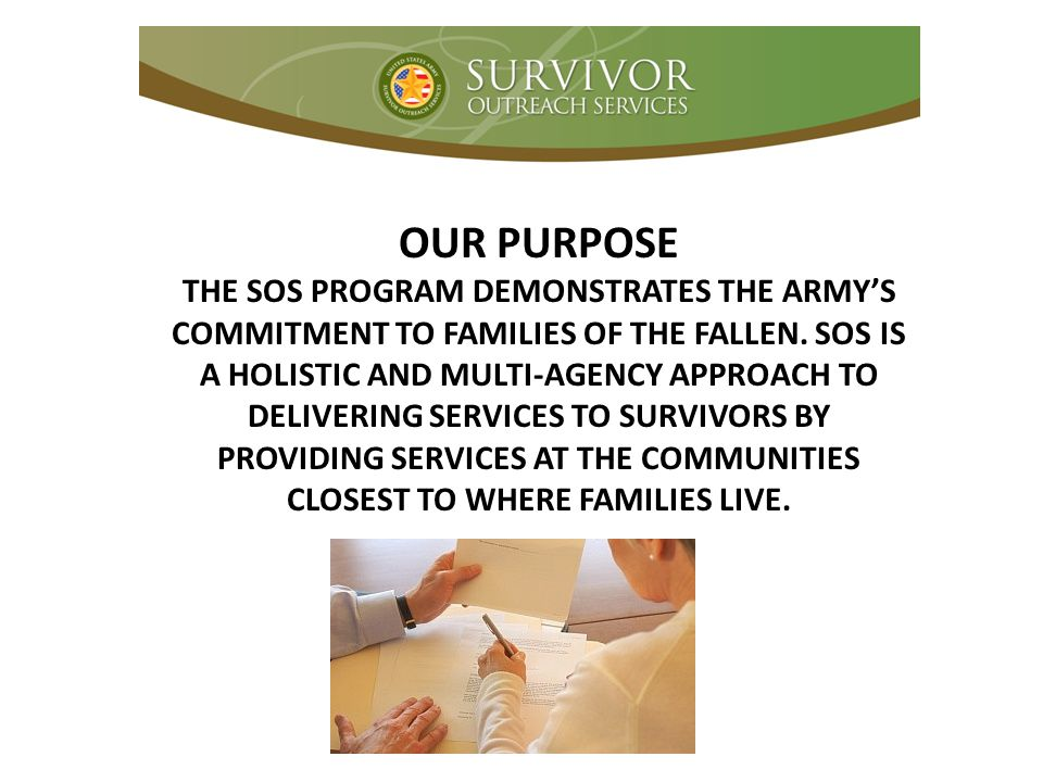 OUR PURPOSE THE SOS PROGRAM DEMONSTRATES THE ARMY'S COMMITMENT TO FAMILIES OF THE FALLEN.
