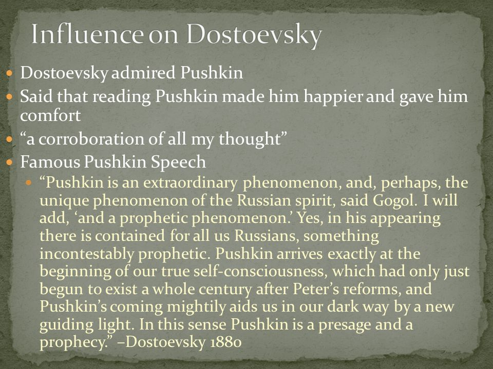 Dostoevsky admired Pushkin Said that reading Pushkin made him happier and gave him comfort a corroboration of all my thought Famous Pushkin Speech Pushkin is an extraordinary phenomenon, and, perhaps, the unique phenomenon of the Russian spirit, said Gogol.