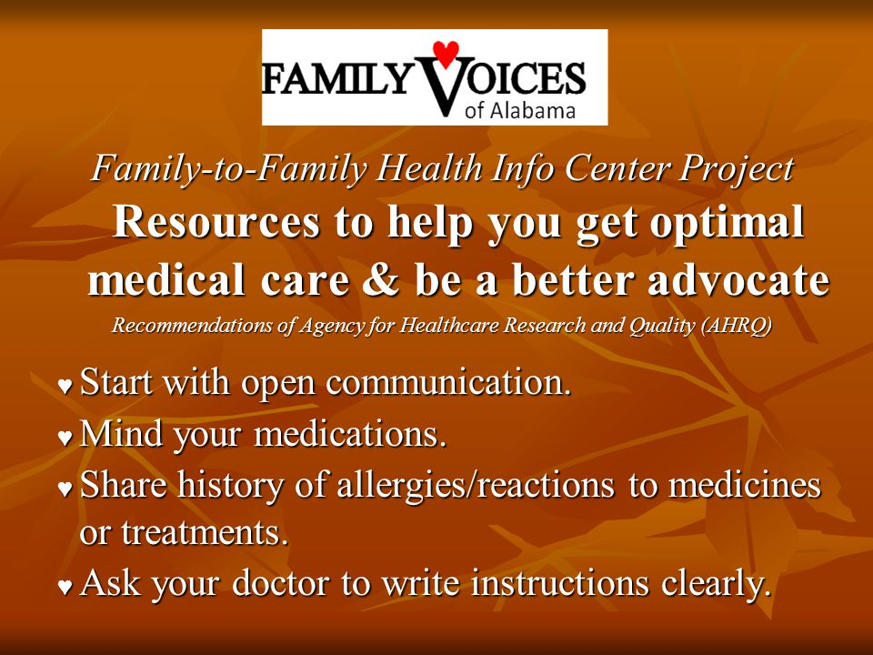 Family-to-Family Health Info Center Project Resources to help you get optimal medical care & be a better advocate Recommendations of Agency for Healthcare Research and Quality (AHRQ) ♥ Start with open communication.