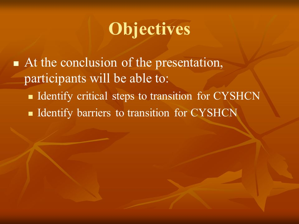 Objectives At the conclusion of the presentation, participants will be able to: Identify critical steps to transition for CYSHCN Identify barriers to transition for CYSHCN
