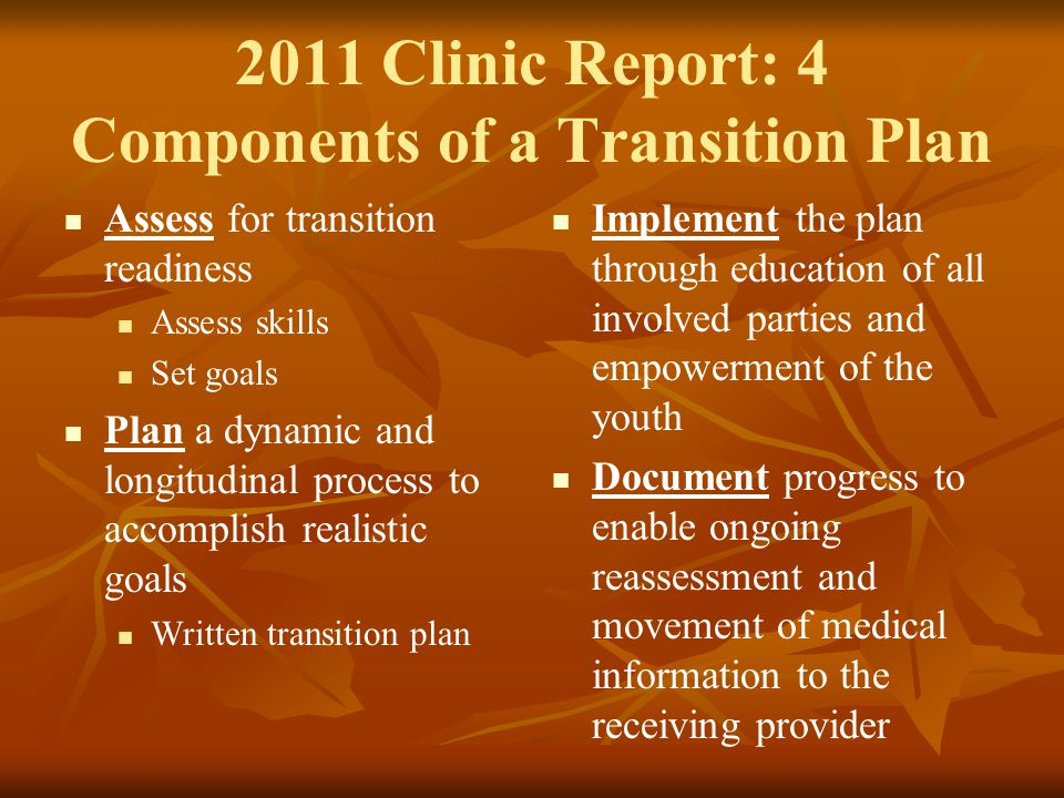 2011 Clinic Report: 4 Components of a Transition Plan Assess for transition readiness Assess skills Set goals Plan a dynamic and longitudinal process to accomplish realistic goals Written transition plan Implement the plan through education of all involved parties and empowerment of the youth Document progress to enable ongoing reassessment and movement of medical information to the receiving provider