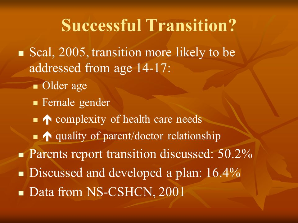 Successful Transition? Scal, 2005, transition more likely to be addressed from age 14-17: Older age Female gender  complexity of health care needs 