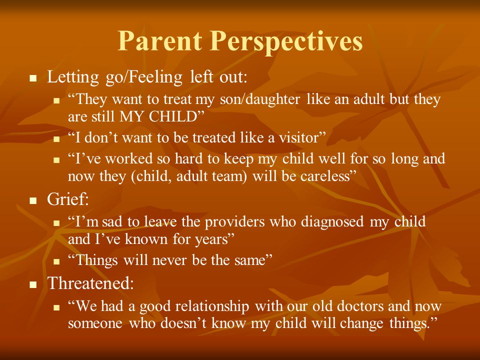 Parent Perspectives Letting go/Feeling left out: They want to treat my son/daughter like an adult but they are still MY CHILD I don't want to be treated like a visitor I've worked so hard to keep my child well for so long and now they (child, adult team) will be careless Grief: I'm sad to leave the providers who diagnosed my child and I've known for years Things will never be the same Threatened: We had a good relationship with our old doctors and now someone who doesn't know my child will change things.
