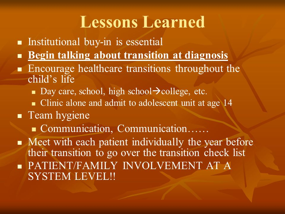 Lessons Learned Institutional buy-in is essential Begin talking about transition at diagnosis Encourage healthcare transitions throughout the child's life Day care, school, high school  college, etc.