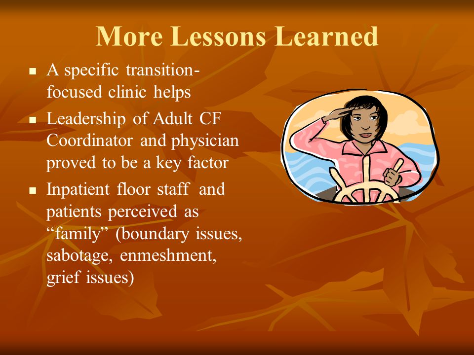 More Lessons Learned A specific transition- focused clinic helps Leadership of Adult CF Coordinator and physician proved to be a key factor Inpatient floor staff and patients perceived as family (boundary issues, sabotage, enmeshment, grief issues)