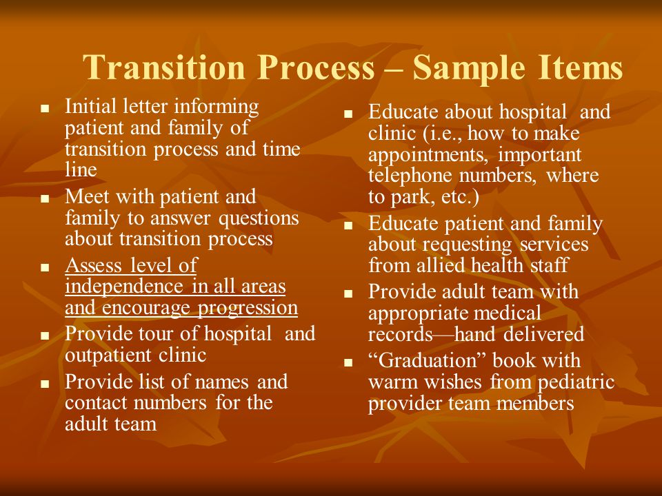 Transition Process – Sample Items Initial letter informing patient and family of transition process and time line Meet with patient and family to answer questions about transition process Assess level of independence in all areas and encourage progression Provide tour of hospital and outpatient clinic Provide list of names and contact numbers for the adult team Educate about hospital and clinic (i.e., how to make appointments, important telephone numbers, where to park, etc.) Educate patient and family about requesting services from allied health staff Provide adult team with appropriate medical records—hand delivered Graduation book with warm wishes from pediatric provider team members