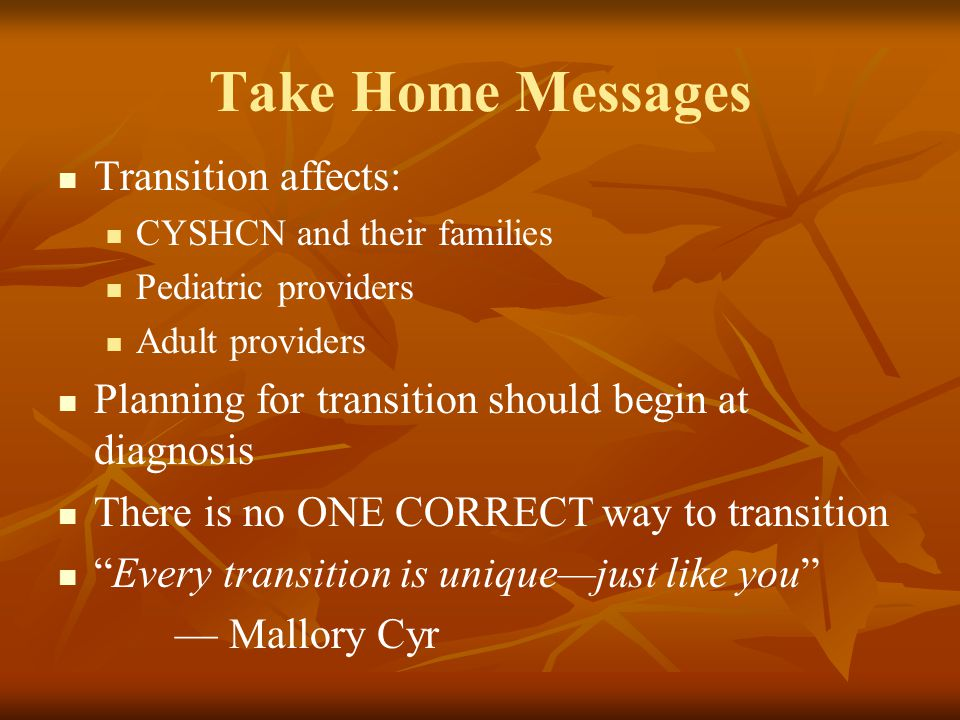 Take Home Messages Transition affects: CYSHCN and their families Pediatric providers Adult providers Planning for transition should begin at diagnosis There is no ONE CORRECT way to transition Every transition is unique—just like you — Mallory Cyr
