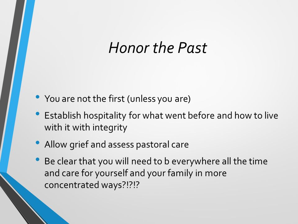 Honor the Past You are not the first (unless you are) Establish hospitality for what went before and how to live with it with integrity Allow grief and assess pastoral care Be clear that you will need to b everywhere all the time and care for yourself and your family in more concentrated ways ! !
