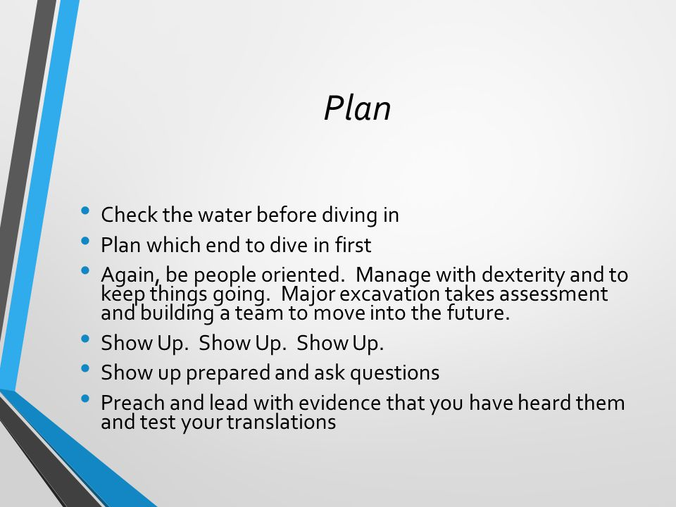 Plan Check the water before diving in Plan which end to dive in first Again, be people oriented.
