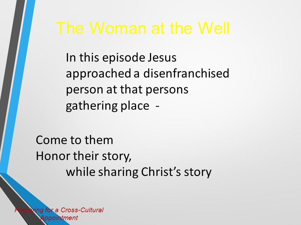 Preparing for a Cross-Cultural Appointment The Woman at the Well In this episode Jesus approached a disenfranchised person at that persons gathering place - Come to them Honor their story, while sharing Christ's story
