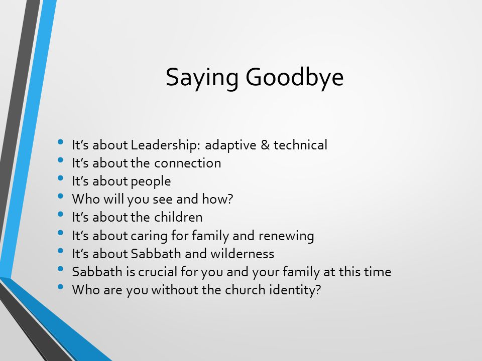 Saying Goodbye It's about Leadership: adaptive & technical It's about the connection It's about people Who will you see and how.