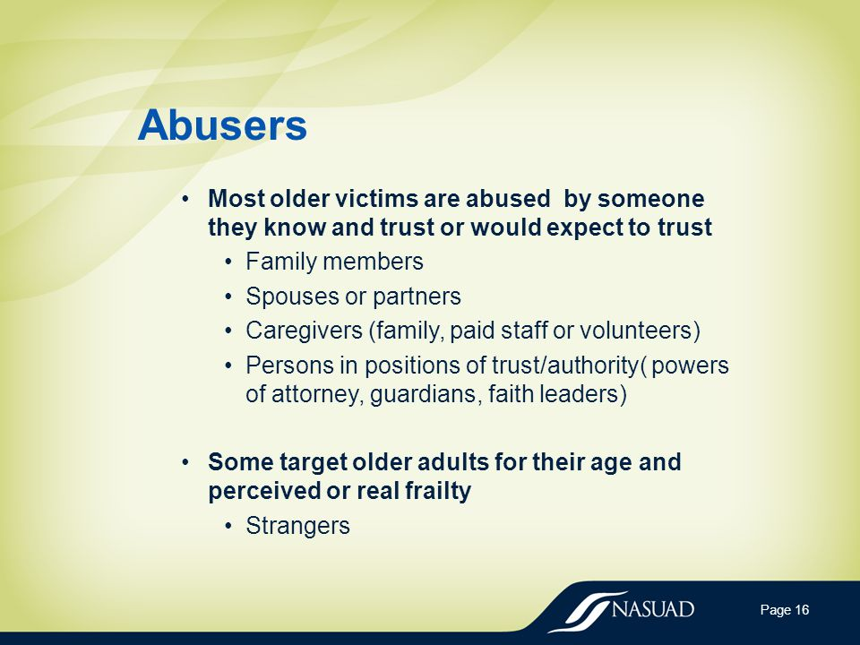Abusers Most older victims are abused by someone they know and trust or would expect to trust Family members Spouses or partners Caregivers (family, paid staff or volunteers) Persons in positions of trust/authority( powers of attorney, guardians, faith leaders) Some target older adults for their age and perceived or real frailty Strangers Page 16