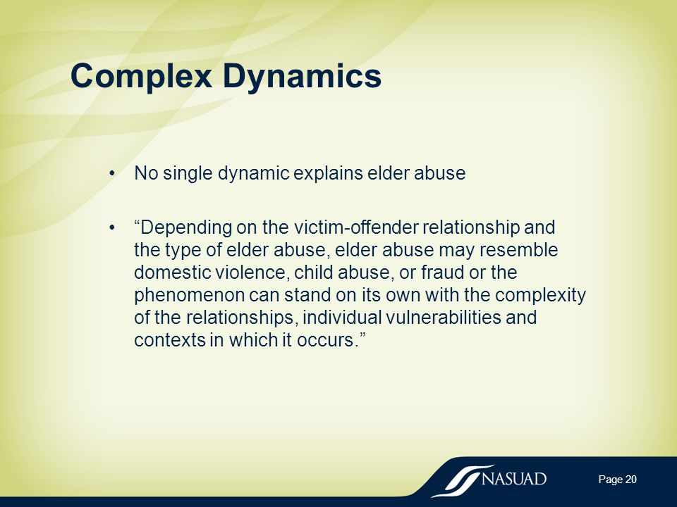Complex Dynamics Page 20 No single dynamic explains elder abuse Depending on the victim-offender relationship and the type of elder abuse, elder abuse may resemble domestic violence, child abuse, or fraud or the phenomenon can stand on its own with the complexity of the relationships, individual vulnerabilities and contexts in which it occurs.