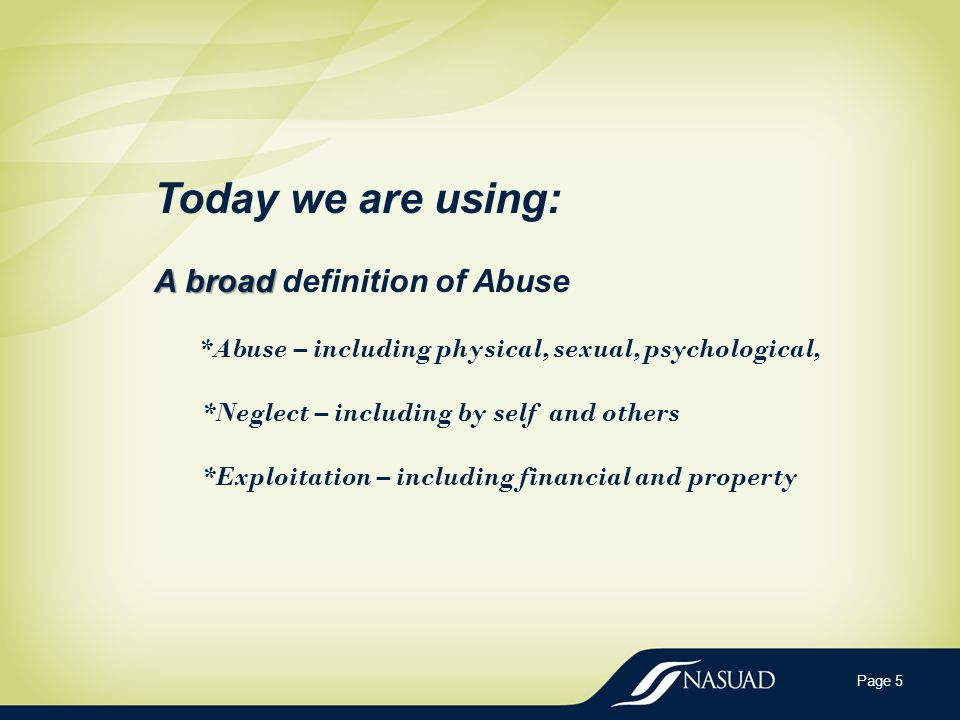Page 5 A broad Today we are using: A broad definition of Abuse *Abuse – including physical, sexual, psychological, *Neglect – including by self and others *Exploitation – including financial and property