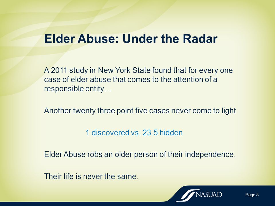 Elder Abuse: Under the Radar A 2011 study in New York State found that for every one case of elder abuse that comes to the attention of a responsible entity… Another twenty three point five cases never come to light 1 discovered vs.