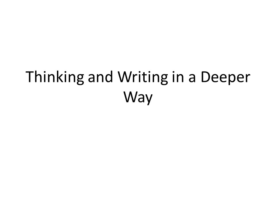 Thinking and Writing in a Deeper Way