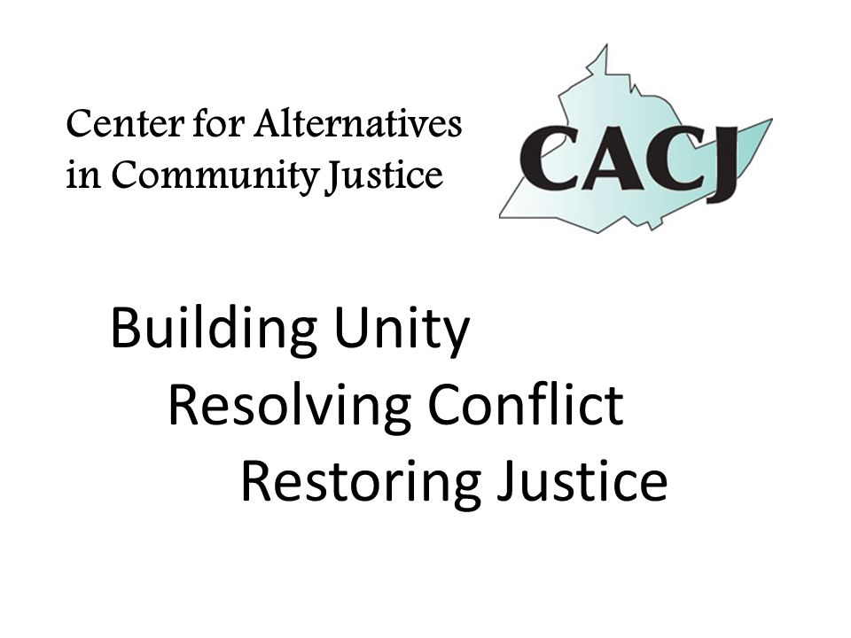 Center for Alternatives in Community Justice Building Unity Resolving Conflict Restoring Justice