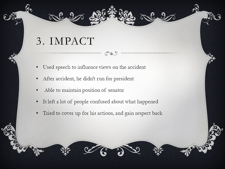3. IMPACT Used speech to influence views on the accident After accident, he didn't run for president Able to maintain position of senator It left a lo