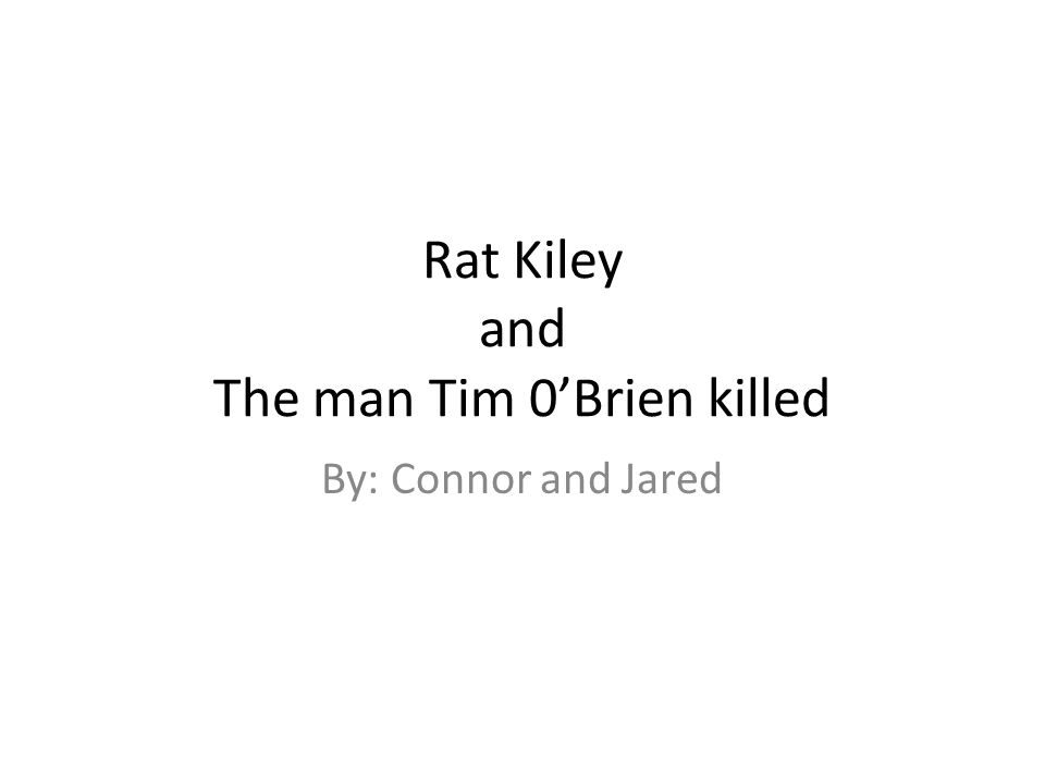 Rat Kiley and The man Tim 0'Brien killed By: Connor and Jared