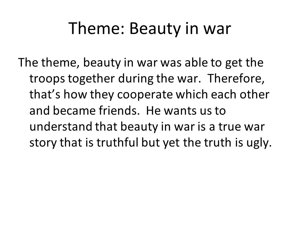 Theme: Beauty in war The theme, beauty in war was able to get the troops together during the war. Therefore, that's how they cooperate which each othe