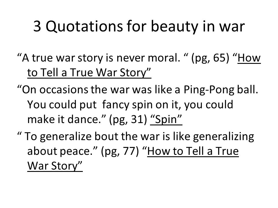 """3 Quotations for beauty in war """"A true war story is never moral. """" (pg, 65) """"How to Tell a True War Story"""" """"On occasions the war was like a Ping-Pong"""