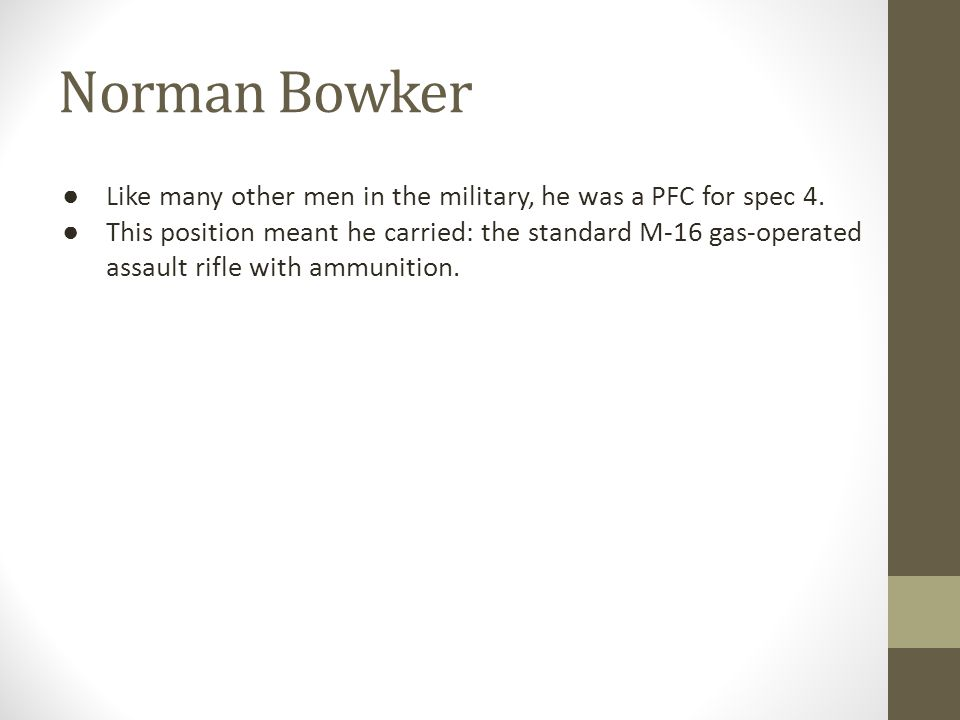 Norman Bowker ● Like many other men in the military, he was a PFC for spec 4. ● This position meant he carried: the standard M-16 gas-operated assault