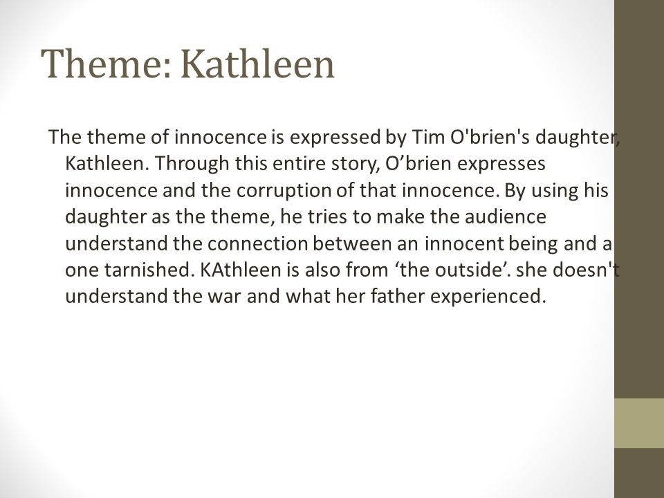 Theme: Kathleen The theme of innocence is expressed by Tim O'brien's daughter, Kathleen. Through this entire story, O'brien expresses innocence and th